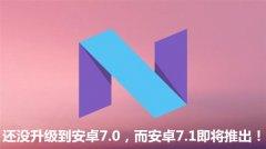 还没升级到安卓7.0,而安卓7.1即将推出!