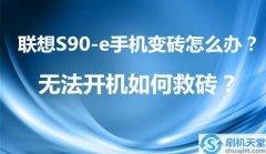 联想S90-e手机变砖怎么办?无法开