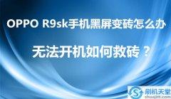 OPPO R9sk手机黑屏变砖怎么办,无法开机如何救砖?
