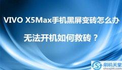 VIVO X5Max手机黑屏变砖怎么办,无法开机如何救砖?