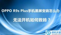 OPPO R9s Plus手机黑屏变砖怎么办,无法开机如何救砖?