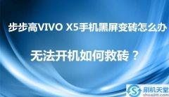 步步高VIVO X5手机黑屏变砖怎么办,无法开机如何救砖?
