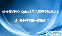 步步高VIVO Xplay5手机黑屏变砖怎么办,无法开机如何救砖?