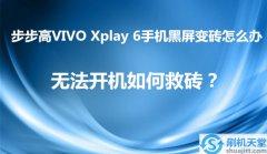 步步高VIVO Xplay 6手机黑屏变砖怎