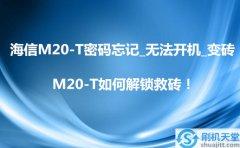 海信M20-T密码忘记_无法开机_变砖,M20-T如何