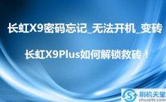 长虹X9密码忘记_无法开机_变砖,长虹X9Plus如