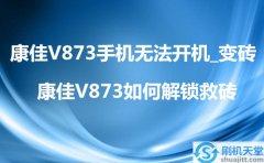 康佳V873手机无法开机_变砖,康佳V873如何解
