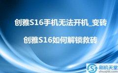 创雅S16手机无法开机_变砖,创雅S16如何解锁